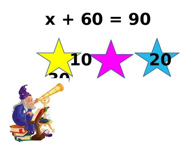 x + 60 = 90  10 20 30