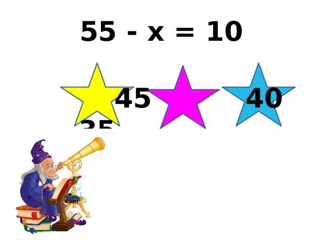 55 - х = 10  45 40 35
