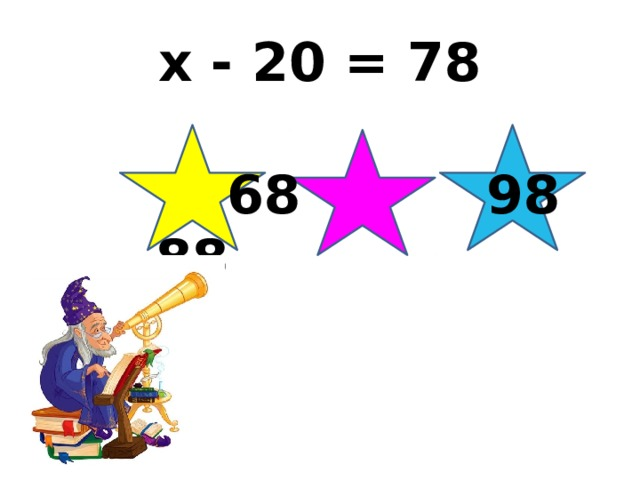 x - 20 = 78  68 98 88