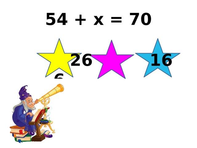 54 + x = 70  26 16 6