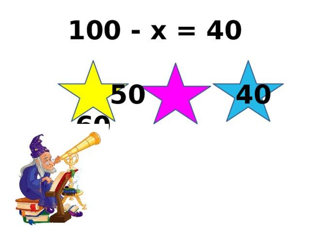 100 - x = 40  50 40 60