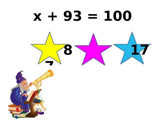 x + 93 = 100   8 17 7