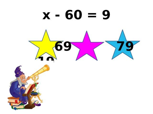 x - 60 = 9  69 79 19
