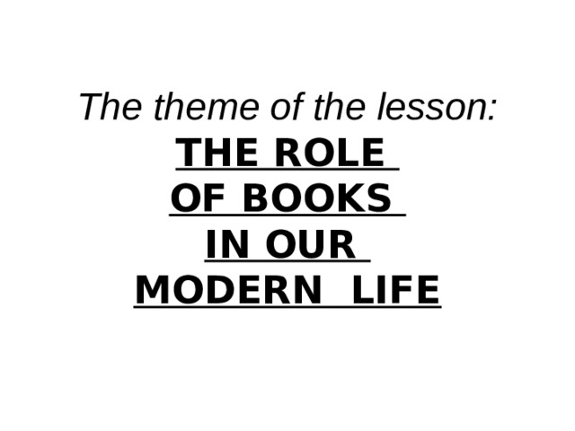 The theme of the lesson: THE ROLE OF BOOKS IN OUR MODERN  LIFE
