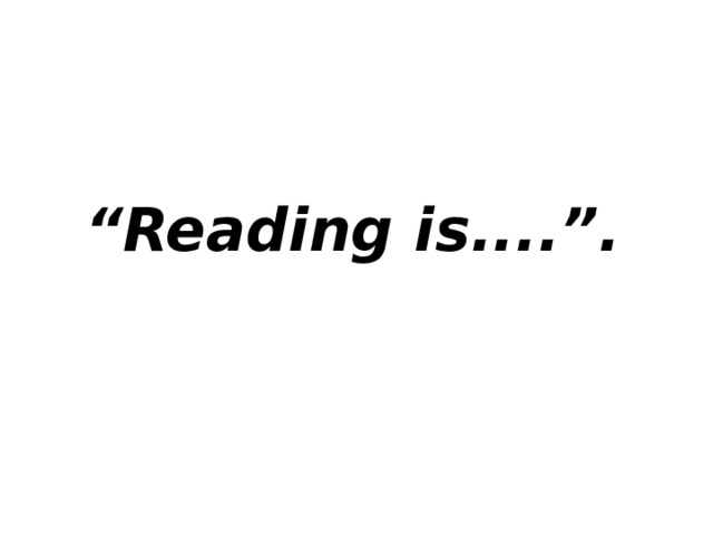 """"""" Reading is....""""."""