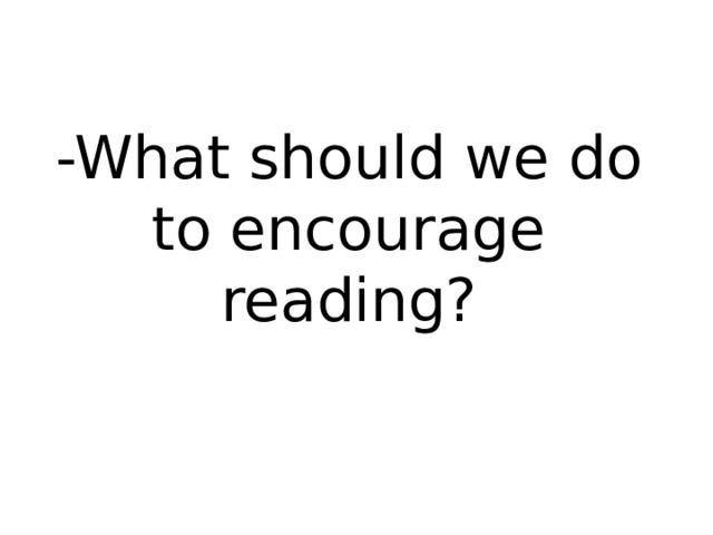 -What should we do to encourage reading?