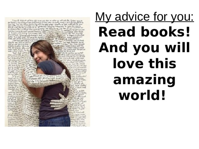 My advice for you:  Read books!  And you will love this  amazing world!  Read books!  And ill love  this amazing world!