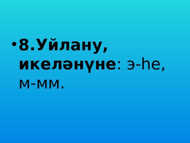 8.Уйлану, икеләнүне : э-һе, м-мм.
