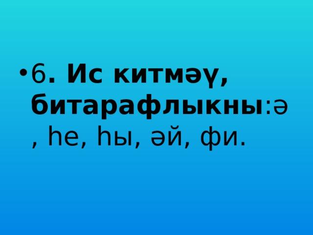 6 . Ис китмәү, битарафлыкны :ә, һе, һы, әй, фи.
