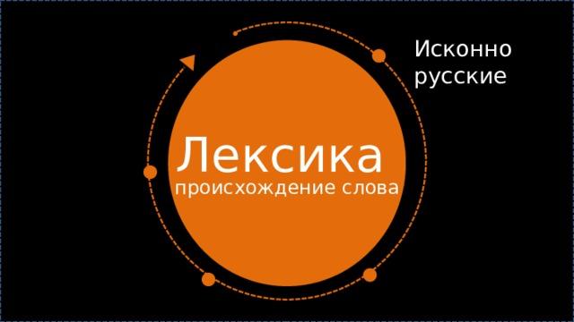 Исконно русские Лексика  происхождение слова