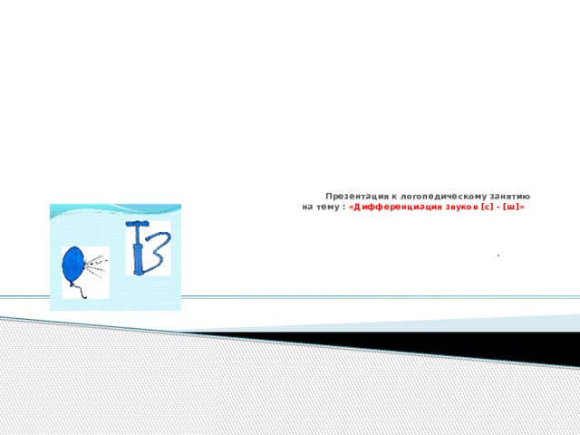 Презентация к логопедическому занятию  на тему : «Дифференциация звуков [с] - [ш]»   .