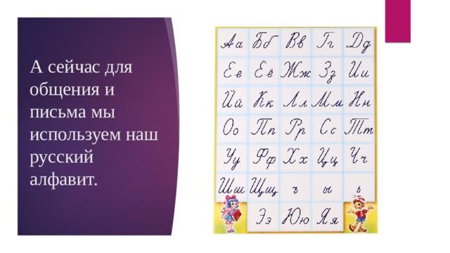 А сейчас для общения и письма мы используем наш русский алфавит.