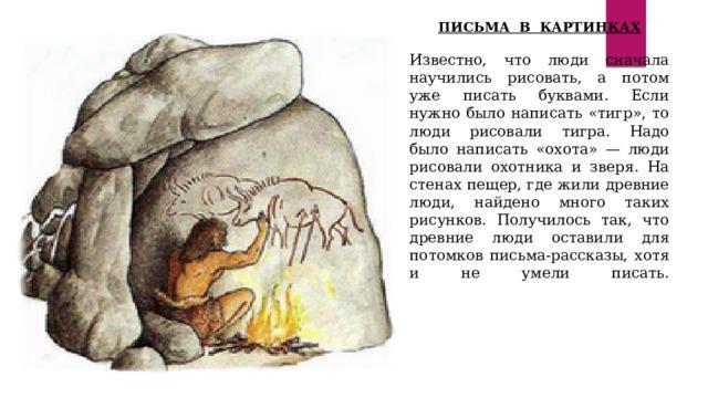 ПИСЬМА В КАРТИНКАХ  Известно, что люди сначала научились рисовать, а потом уже писать буквами. Если нужно было написать «тигр», то люди рисовали тигра. Надо было написать «охота» — люди рисовали охотника и зверя. На стенах пещер, где жили древние люди, найдено много таких рисунков. Получилось так, что древние люди оставили для потомков письма-рассказы, хотя и не умели писать.