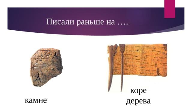 Писали раньше на …. коре дерева камне