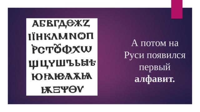 А потом на Руси появился первый алфавит.