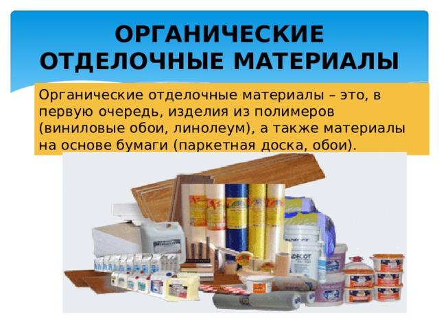 ОРГАНИЧЕСКИЕ ОТДЕЛОЧНЫЕ МАТЕРИАЛЫ Органические отделочные материалы – это, в первую очередь, изделия из полимеров (виниловые обои, линолеум), а также материалы на основе бумаги (паркетная доска, обои).