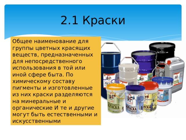 2.1 Краски Общее наименование для группы цветных красящих веществ, предназначенных для непосредственного использования в той или иной сфере быта. По химическому составу пигменты и изготовленные из них краски разделяются на минеральные и органические И те и другие могут быть естественными и искусственными