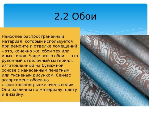 2.2 Обои Наиболее распространенный материал, который используется при ремонте и отделке помещений – это, конечно же, обои тех или иных типов. Чаще всего обои — это рулонный отделочный материал, изготовленный на бумажной основе с нанесенным печатным или тисненым рисунком. Сейчас ассортимент обоев на строительном рынке очень велик. Они различны по материалу, цвету и дизайну.