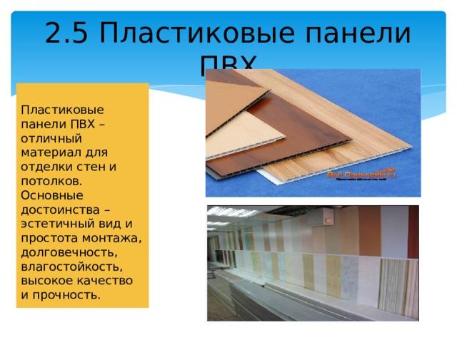 2.5 Пластиковые панели ПВХ Пластиковые панели ПВХ – отличный материал для отделки стен и потолков. Основные достоинства – эстетичный вид и простота монтажа, долговечность, влагостойкость, высокое качество и прочность.