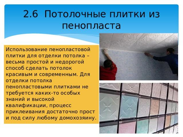 2.6 Потолочные плитки из пенопласта Использование пенопластовой плитки для отделки потолка – весьма простой и недорогой способ сделать потолок красивым и современным. Для отделки потолка пенопластовыми плитками не требуется каких-то особых знаний и высокой квалификации, процесс приклеивания достаточно прост и под силу любому домохозяину.