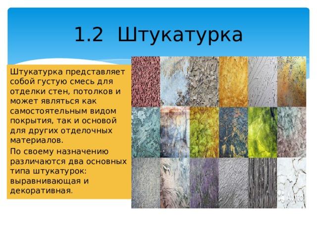 1.2 Штукатурка Штукатурка представляет собой густую смесь для отделки стен, потолков и может являться как самостоятельным видом покрытия, так и основой для других отделочных материалов. По своему назначению различаются два основных типа штукатурок: выравнивающая и декоративная .