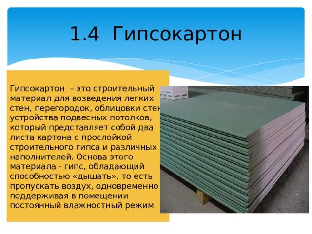 1.4 Гипсокартон Гипсокартон – это строительный материал для возведения легких стен, перегородок, облицовки стен, устройства подвесных потолков, который представляет собой два листа картона с прослойкой строительного гипса и различных наполнителей. Основа этого материала - гипс, обладающий способностью «дышать», то есть пропускать воздух, одновременно поддерживая в помещении постоянный влажностный режим
