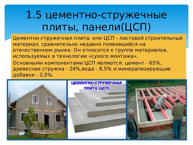 1.5 цементно-стружечные плиты, панели(ЦСП) Цементно-стружечная плита, или ЦСП - листовой строительный материал, сравнительно недавно появившийся на отечественном рынке. Он относится к группе материалов, используемых в технологии «сухого монтажа». Основными компонентами ЦСП являются: цемент - 65%, древесная стружка - 24%,вода - 8,5% и минерализирующие добавки - 2,5%.