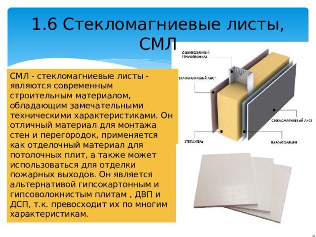1.6 Стекломагниевые листы, СМЛ СМЛ - стекломагниевые листы - являются современным строительным материалом, обладающим замечательными техническими характеристиками. Он отличный материал для монтажа стен и перегородок, применяется как отделочный материал для потолочных плит, а также может использоваться для отделки пожарных выходов. Он является альтернативой гипсокартонным и гипсоволокнистым плитам , ДВП и ДСП, т.к. превосходит их по многим характеристикам.