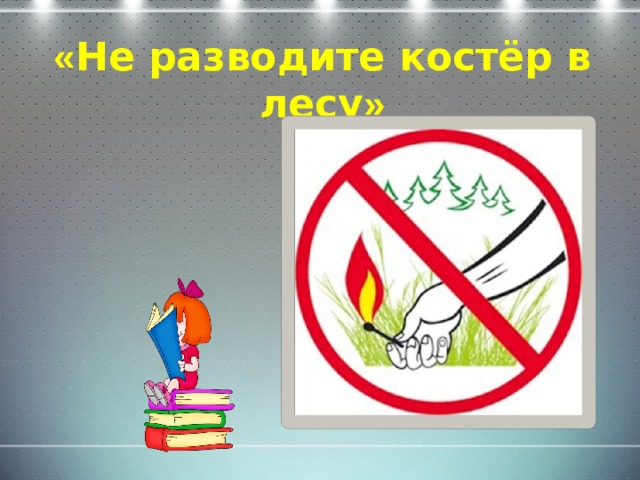 « Не разводите костёр в лесу »