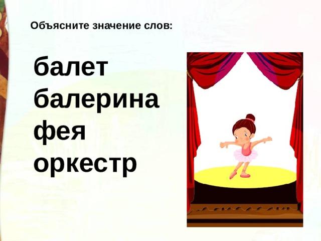 Объясните значение слов:  балет  балерина  фея  оркестр