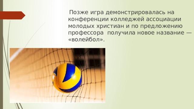 Позже игра демонстрировалась на конференции колледжей ассоциации молодых христиани по предложению профессора получила новое название— «волейбол».