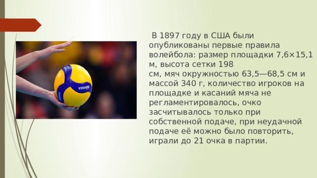 В 1897 году в США были опубликованы первые правила волейбола: размерплощадки7,6×15,1 м, высота сетки 198 см,мячокружностью 63,5—68,5 см и массой 340 г, количество игроков на площадке и касаний мяча не регламентировалось, очко засчитывалось только при собственной подаче, при неудачной подаче её можно было повторить, играли до 21 очка в партии.