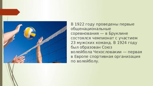 В 1922 году проведены первые общенациональные соревнования— вБруклине состоялся чемпионат с участием 23 мужских команд. В 1924 году был образован Союз волейболаЧехословакии— первая в Европе спортивная организация по волейболу.