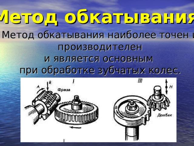 Метод обкатывания  Метод обкатывания наиболее точен и  производителен и является основным при обработке зубчатых колес.