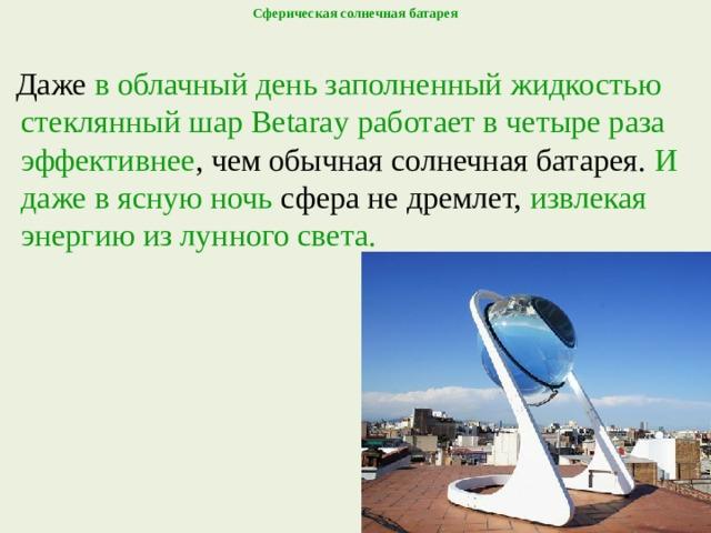 Сферическая солнечная батарея    Даже в облачный день заполненный жидкостью стеклянный шар Betaray  работает в четыре раза эффективнее , чем обычная солнечная батарея. И даже в ясную ночь сфера не дремлет, извлекая энергию из лунного света.