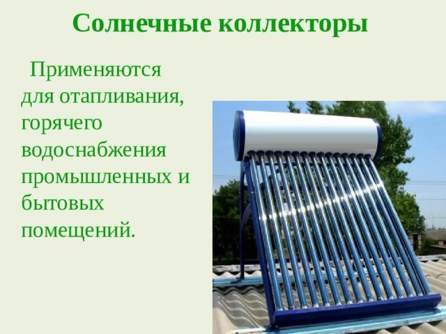 Солнечные коллекторы  Применяются для отапливания, горячего водоснабжения промышленных и бытовых помещений.