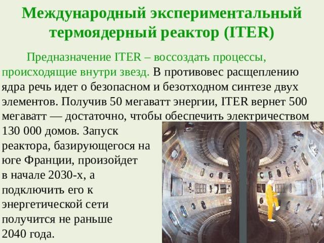 Международный экспериментальный термоядерный реактор (ITER)  Предназначение ITER – воссоздать процессы, происходящие внутри звезд. В противовес расщеплению ядра речь идет о безопасном и безотходном синтезе двух элементов. Получив 50 мегаватт энергии, ITER вернет 500 мегаватт — достаточно, чтобы обеспечить электричеством 130 000 домов. Запуск реактора, базирующегося на юге Франции, произойдет в начале 2030-х, а подключить его к энергетической сети получится не раньше 2040 года.