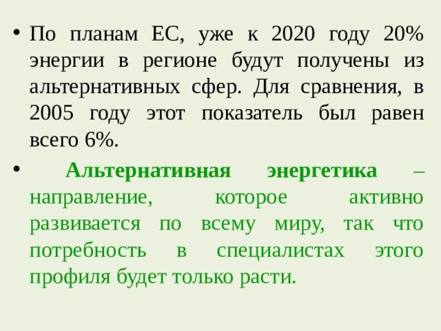 По планам ЕС, уже к 2020 году 20% энергии в регионе будут получены из альтернативных сфер. Для сравнения, в 2005 году этот показатель был равен всего 6%.  Альтернативная энергетика – направление, которое активно развивается по всему миру, так что потребность в специалистах этого профиля будет только расти.