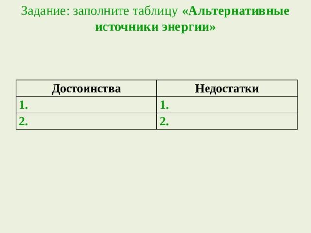 Задание: заполните таблицу «Альтернативные источники энергии»   Достоинства Недостатки 1. 1. 2. 2.