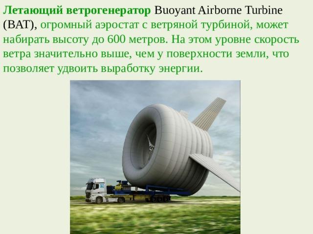 Летающий ветрогенератор  Buoyant Airborne Turbine (BAT), огромный аэростат с ветряной турбиной, может набирать высоту до 600 метров. На этом уровне скорость ветра значительно выше, чем у поверхности земли, что позволяет удвоить выработку энергии.