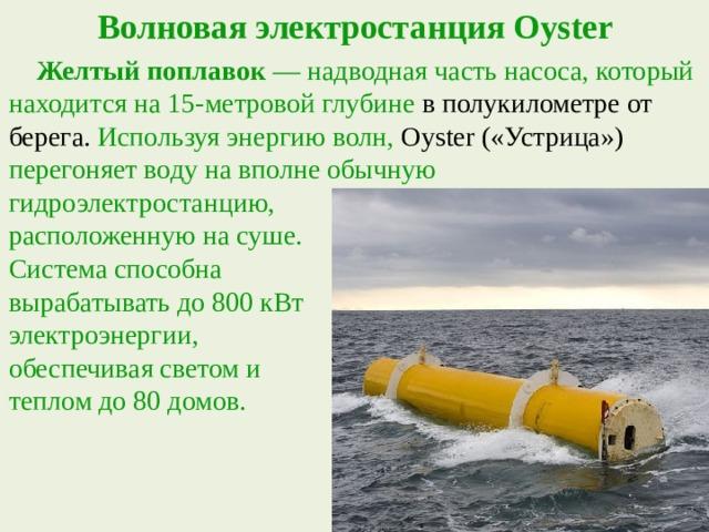 Волновая электростанция Oyster  Желтый поплавок — надводная часть насоса, который находится на 15-метровой глубине в полукилометре от берега. Используя энергию волн, Oyster («Устрица») перегоняет воду на вполне обычную гидроэлектростанцию, расположенную на суше. Система способна вырабатывать до 800 кВт электроэнергии, обеспечивая светом и теплом до 80 домов.