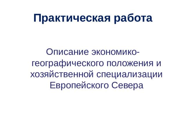 Практическая работа Описание экономико-географического положения и хозяйственной специализации Европейского Севера