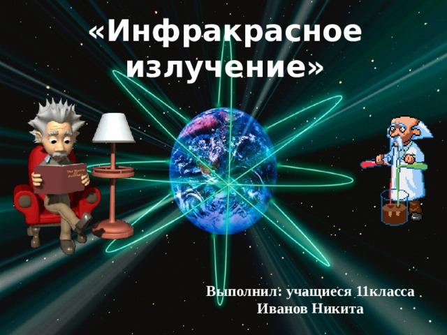 «Инфракрасное излучение» Выполнил: учащиеся 11класса Иванов Никита
