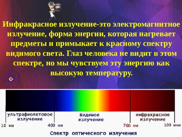 Инфракрасное излучение-это электромагнитное излучение, форма энергии, которая нагревает предметы и примыкает к красному спектру видимого света. Глаз человека не видит в этом спектре, но мы чувствуем эту энергию как высокую температуру.