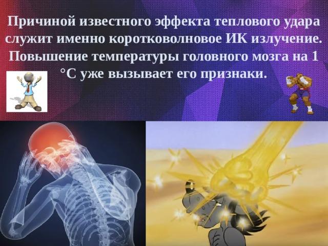 Причиной известного эффекта теплового удара служит именно коротковолновое ИК излучение. Повышение температуры головного мозга на 1 °C уже вызывает его признаки.