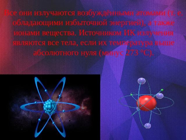 Все они излучаются возбуждёнными атомами (т. е. обладающими избыточной энергией), а также ионами вещества. Источником ИК излучения являются все тела, если их температура выше абсолютного нуля (минус 273 °C).