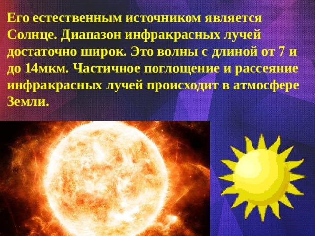 Его естественным источником является Солнце. Диапазон инфракрасных лучей достаточно широк. Это волны с длиной от 7 и до 14мкм. Частичное поглощение и рассеяние инфракрасных лучей происходит в атмосфере Земли.