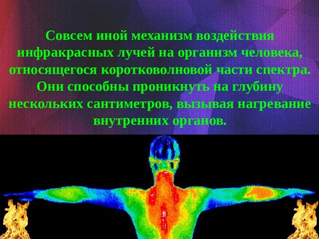 Совсем иной механизм воздействия инфракрасных лучей на организм человека, относящегося коротковолновой части спектра. Они способны проникнуть на глубину нескольких сантиметров, вызывая нагревание внутренних органов.