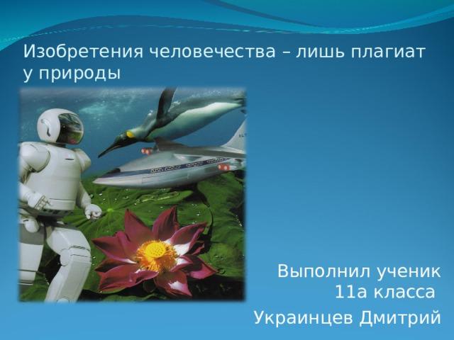 Изобретения человечества – лишь плагиат у природы Выполнил ученик 11а класса Украинцев Дмитрий