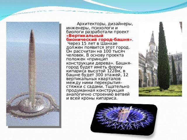 Архитекторы, дизайнеры, инженеры, психологи и биологи разработали проект «Вертикальный бионический город-башня» . Через 15 лет в Шанхае должен появится этот город. Он рассчитан на 100 тысяч человек. В основу проекта положен «принцип конструкции дерева». Башня-город будет иметь форму кипариса высотой 1228м, в башне будет 300 этажей, 12 вертикальных кварталов между ними перекрытия-стяжки с садами. Тщательно продуманная конструкция аналогично строению ветвей и всей кроны кипариса.